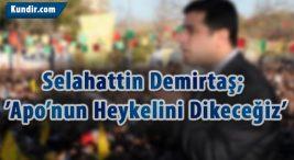 Selahattin Demirtaş; 'Apo'nun Heykelini Dikeceğiz'